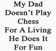My Dad Doesn't Play Chess For A Living He Does It For Fun  by supernova23