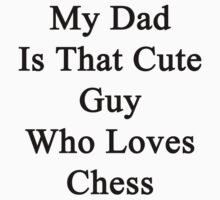 My Dad Is That Cute Guy Who Loves Chess  by supernova23