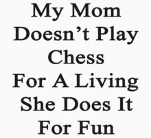 My Mom Doesn't Play Chess For A Living She Does It For Fun  by supernova23