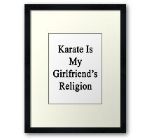 Karate Is My Girlfriend's Religion  Framed Print