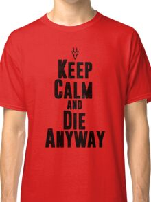 Keep Calm and Die Anyway Classic T-Shirt
