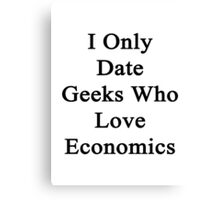 I Only Date Geeks Who Love Economics  Canvas Print