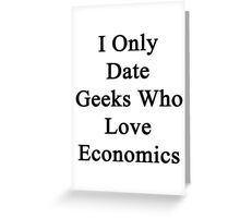 I Only Date Geeks Who Love Economics  Greeting Card