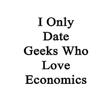 I Only Date Geeks Who Love Economics  Photographic Print
