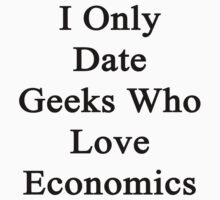 I Only Date Geeks Who Love Economics  by supernova23