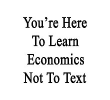 You're Here To Learn Economics Not To Text  Photographic Print
