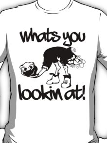WHATS YOU LOOKIN AT T-Shirt