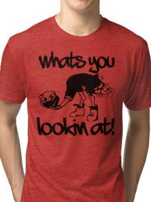 WHATS YOU LOOKIN AT Tri-blend T-Shirt