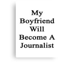 My Boyfriend Will Become A Journalist  Canvas Print