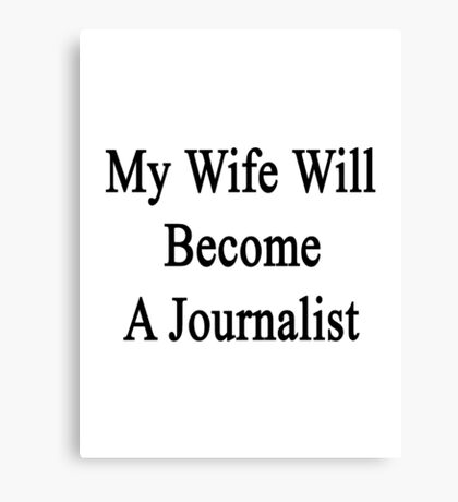 My Wife Will Become A Journalist Canvas Print