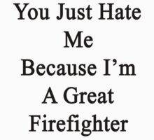 You Just Hate Me Because I'm A Great Firefighter  by supernova23