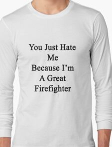 You Just Hate Me Because I'm A Great Firefighter  Long Sleeve T-Shirt