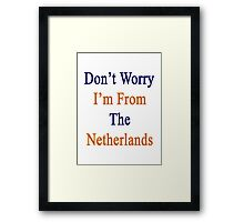 Don't Worry I'm From The Netherlands  Framed Print