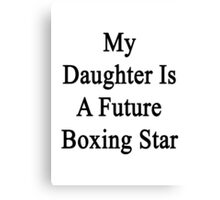 My Daughter Is A Future Boxing Star Canvas Print