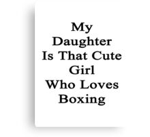 My Daughter Is That Cute Girl Who Loves Boxing  Canvas Print