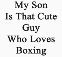 My Son Is That Cute Guy Who Loves Boxing  by supernova23