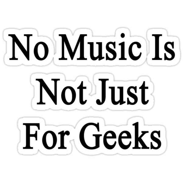 No Music Is Not For Geeks  by supernova23