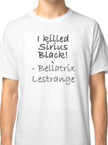 I KILLED SIRIUS BLACK! Classic T-Shirt