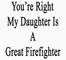 You're Right My Daughter Is A Great Firefighter  by supernova23