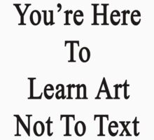 You're Here To Learn Art Not To Text by supernova23
