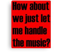 How about we just let me handle the music? Canvas Print