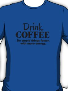 Drink coffee Do stupid things faster with more energy T-Shirt