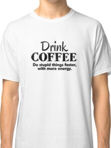 Drink coffee Do stupid things faster with more energy Classic T-Shirt