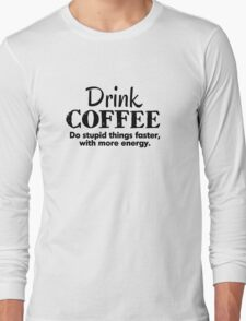Drink coffee Do stupid things faster with more energy Long Sleeve T-Shirt