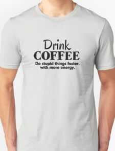 Drink coffee Do stupid things faster with more energy Unisex T-Shirt