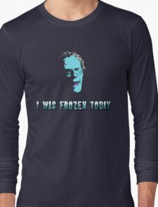 I WAS FROZEN TODAY Long Sleeve T-Shirt