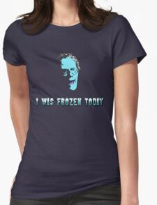 I WAS FROZEN TODAY Womens Fitted T-Shirt