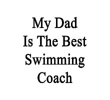 My Dad Is The Best Swimming Coach  Photographic Print