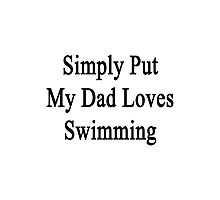 Simply Put My Dad Loves Swimming  Photographic Print