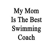 My Mom Is The Best Swimming Coach  Photographic Print