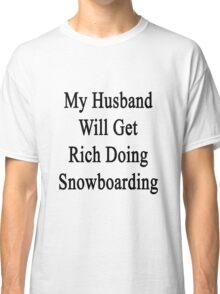 My Husband Will Get Rich Doing Snowboarding  Classic T-Shirt