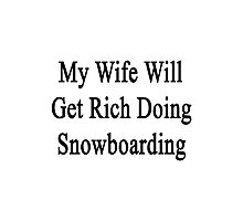 My Wife Will Get Rich Doing Snowboarding  Photographic Print