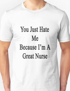 You Just Hate Me Because I'm A Great Nurse  Unisex T-Shirt