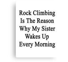 Rock Climbing Is The Reason Why My Sister Wakes Up Every Morning  Canvas Print