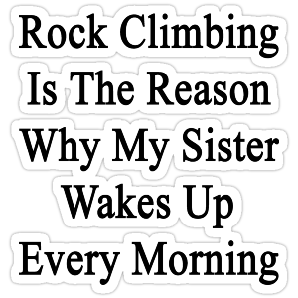 Rock Climbing Is The Reason Why My Sister Wakes Up Every Morning  by supernova23