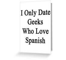 I Only Date Geeks Who Love Spanish  Greeting Card