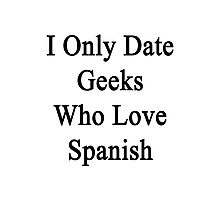 I Only Date Geeks Who Love Spanish  Photographic Print