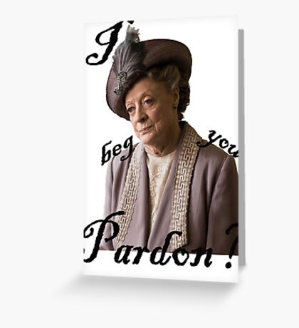 I beg you pardon? Lady Violet Quotes Greeting Card