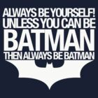 Always Be Yourself! Unless You Can Be Batman Then Always Be Batman by afternoonTlight