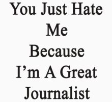 You Just Hate Me Because I'm A Great Journalist  by supernova23