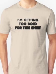 I'm getting too bold for this shirt Unisex T-Shirt
