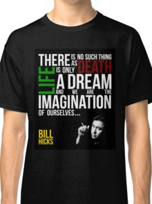 Bill Hicks - There is no such thing as death, life is only a dream and we are the imagination of ourselves Classic T-Shirt