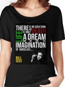 Bill Hicks - There is no such thing as death, life is only a dream and we are the imagination of ourselves Women's Relaxed Fit T-Shirt