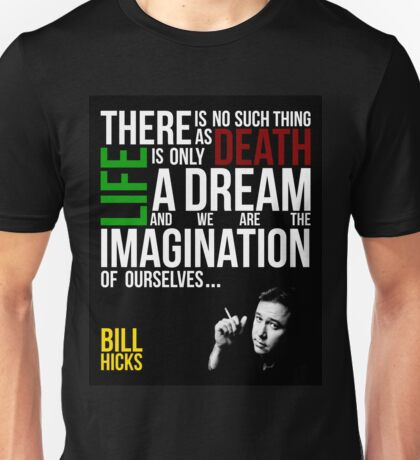 Bill Hicks - There is no such thing as death, life is only a dream and we are the imagination of ourselves Unisex T-Shirt
