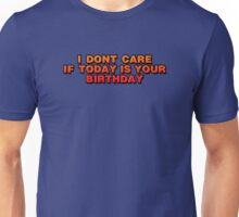 I Don't Care That Today Is Your Birthday Unisex T-Shirt