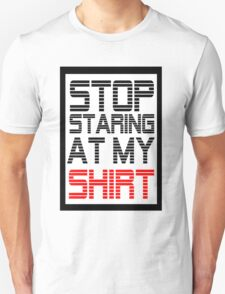 Stop staring at my shirt  T-Shirt